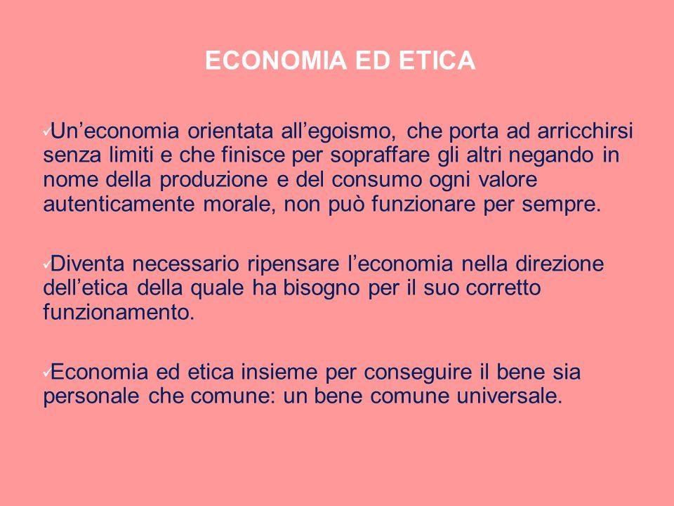 ECONOMIA ED ETICA Uneconomia orientata allegoismo, che porta ad arricchirsi senza limiti e che finisce per sopraffare gli altri negando in nome della