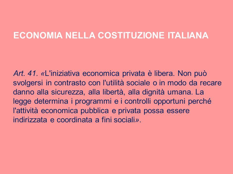 ECONOMIA NELLA COSTITUZIONE ITALIANA Art. 41. «L'iniziativa economica privata è libera. Non può svolgersi in contrasto con l'utilità sociale o in modo