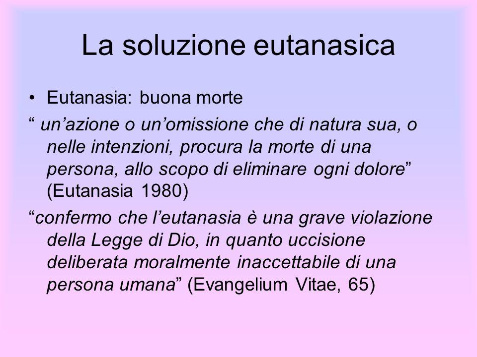La soluzione eutanasica Eutanasia: buona morte unazione o unomissione che di natura sua, o nelle intenzioni, procura la morte di una persona, allo sco