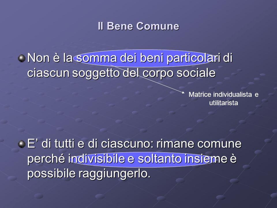 Il Bene Comune Non è la somma dei beni particolari di ciascun soggetto del corpo sociale E di tutti e di ciascuno: rimane comune perché indivisibile e soltanto insieme è possibile raggiungerlo.