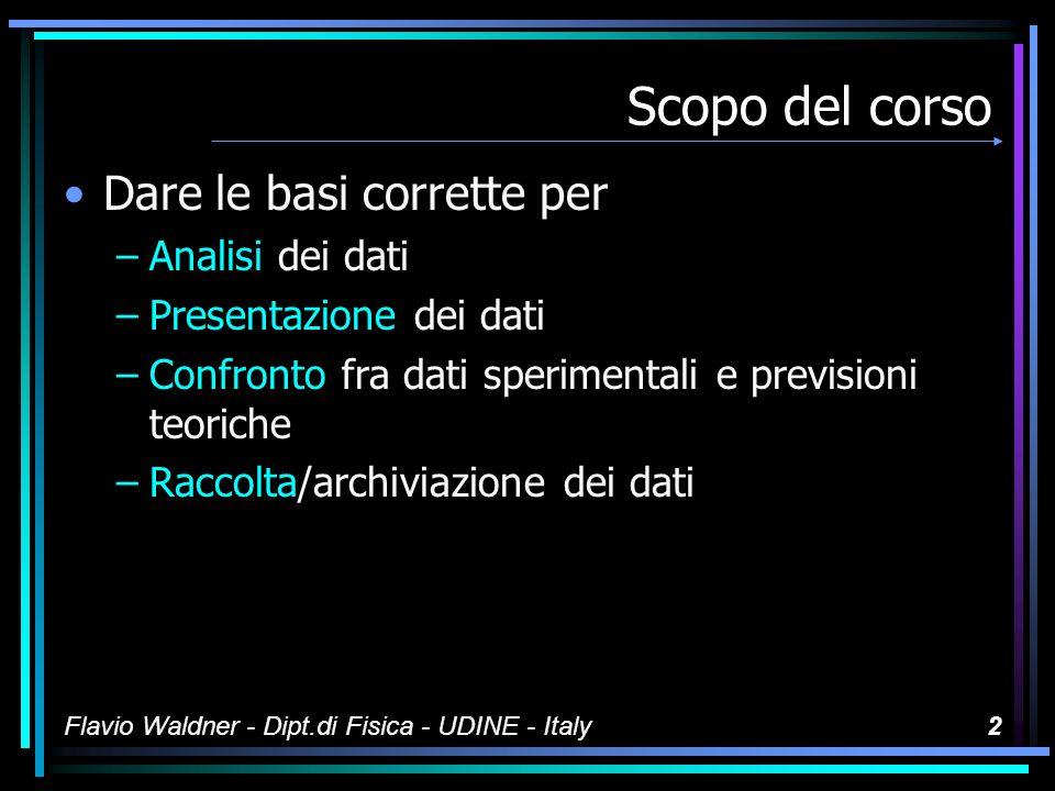 Flavio Waldner - Dipt.di Fisica - UDINE - Italy2 Scopo del corso Dare le basi corrette per –Analisi dei dati –Presentazione dei dati –Confronto fra dati sperimentali e previsioni teoriche –Raccolta/archiviazione dei dati