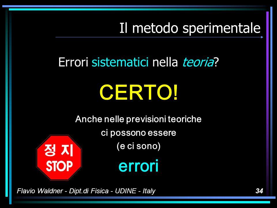 Flavio Waldner - Dipt.di Fisica - UDINE - Italy33 Il metodo sperimentale Somme di piccole incertezze dovute sia al fenomeno sia allo strumento, sia alla loro interazione, sia...