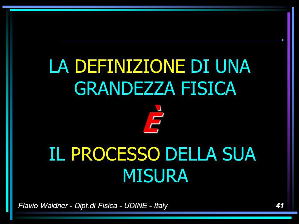 Flavio Waldner - Dipt.di Fisica - UDINE - Italy40 I sistemi di misura ATTENZIONELUNICA DEFINIZIONE DELLE GRANDEZZE FISICHE È QUELLA OPERATIVA Un addio ai concetti di stampo filosofico