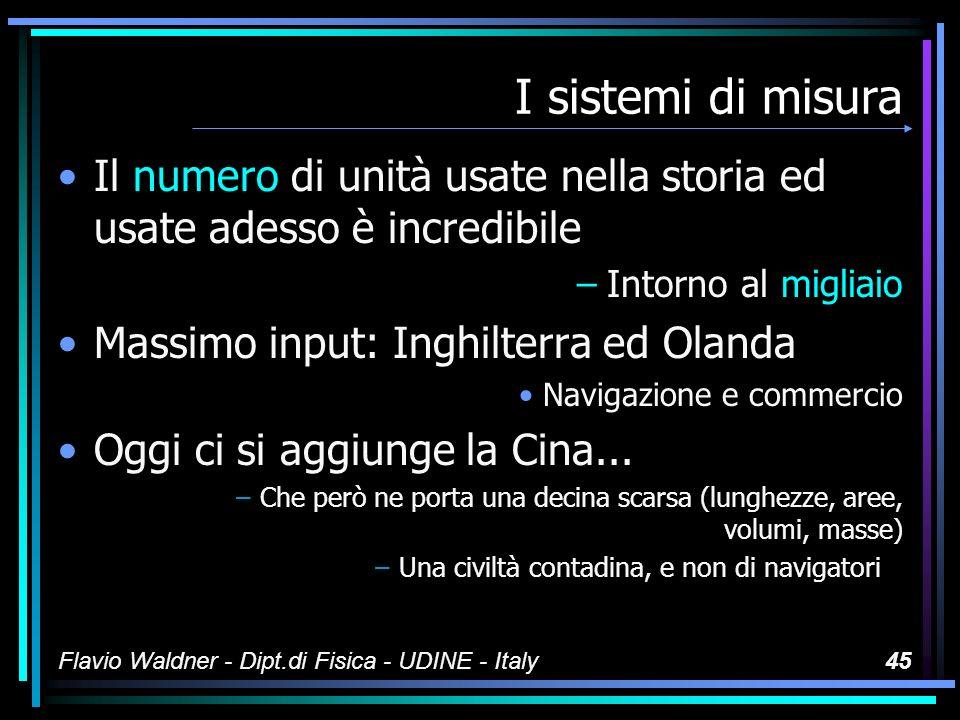 Flavio Waldner - Dipt.di Fisica - UDINE - Italy44 I sistemi di misura Per quanto ci riguarda i tentativi di sistemazione sono stati numerosi –CGS –MKS –UEM –UES –BIS (British Imperial System) –...