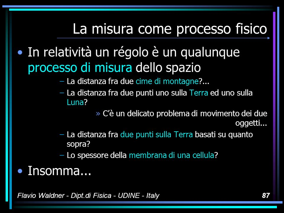 Flavio Waldner - Dipt.di Fisica - UDINE - Italy86 La misura come processo fisico Lo spazio (= la lunghezza) non è un concetto: È il risultato di una procedura ben definita Il risultato è un numero di metri