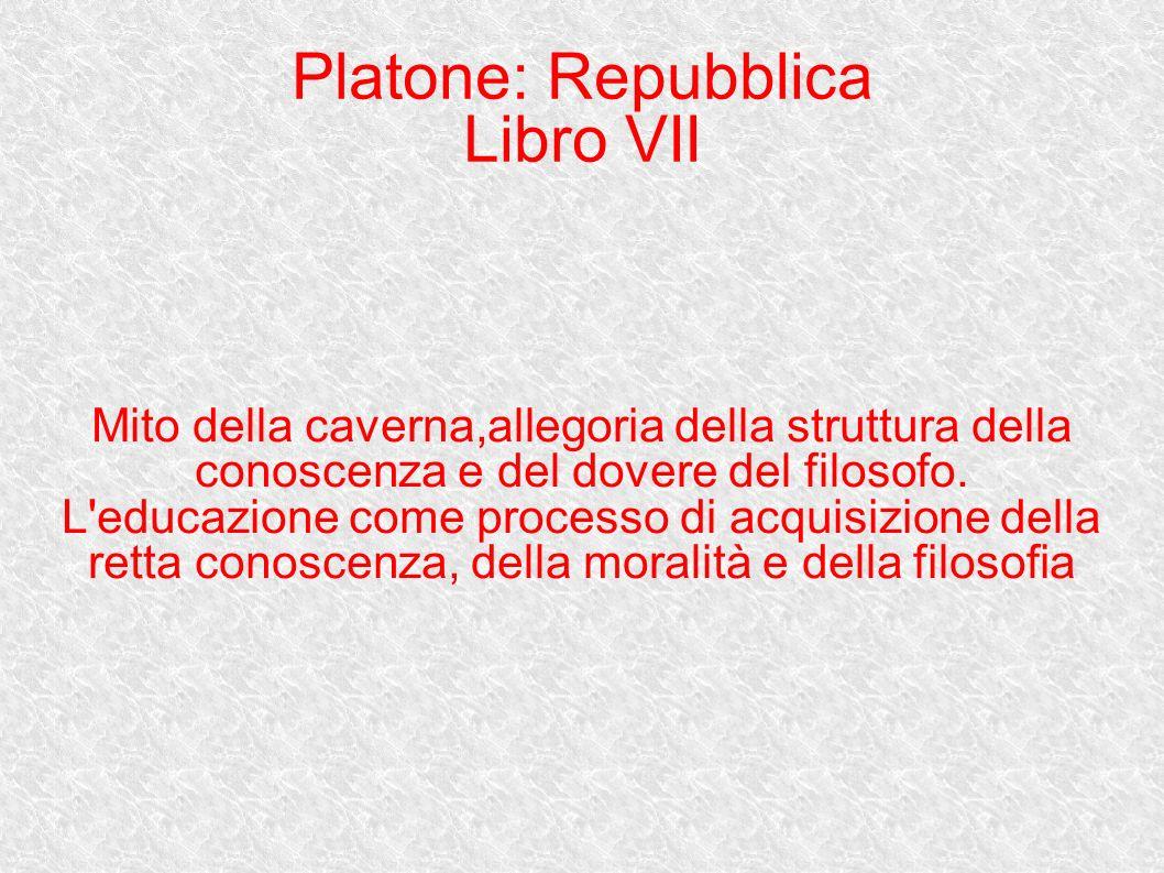 Platone: Repubblica Libro VII Mito della caverna,allegoria della struttura della conoscenza e del dovere del filosofo. L'educazione come processo di a
