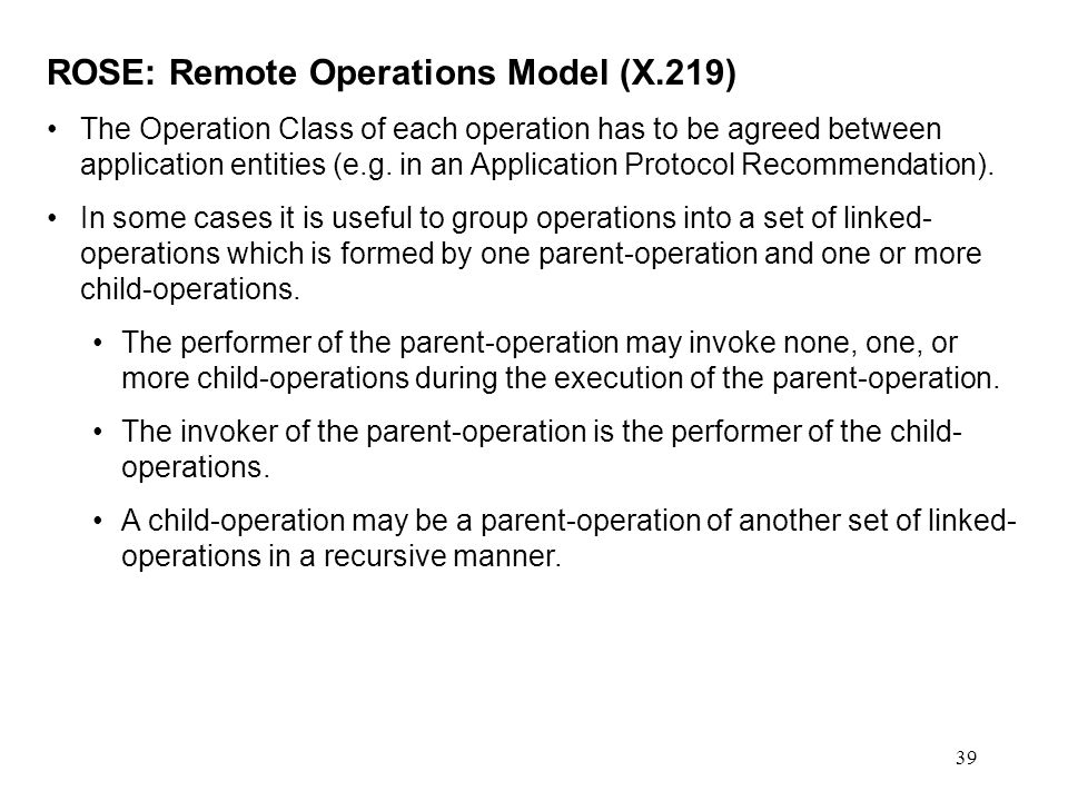 39 ROSE: Remote Operations Model (X.219) The Operation Class of each operation has to be agreed between application entities (e.g. in an Application P