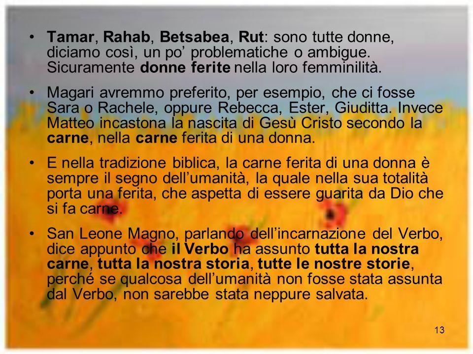 13 Tamar, Rahab, Betsabea, Rut: sono tutte donne, diciamo così, un po problematiche o ambigue. Sicuramente donne ferite nella loro femminilità. Magari