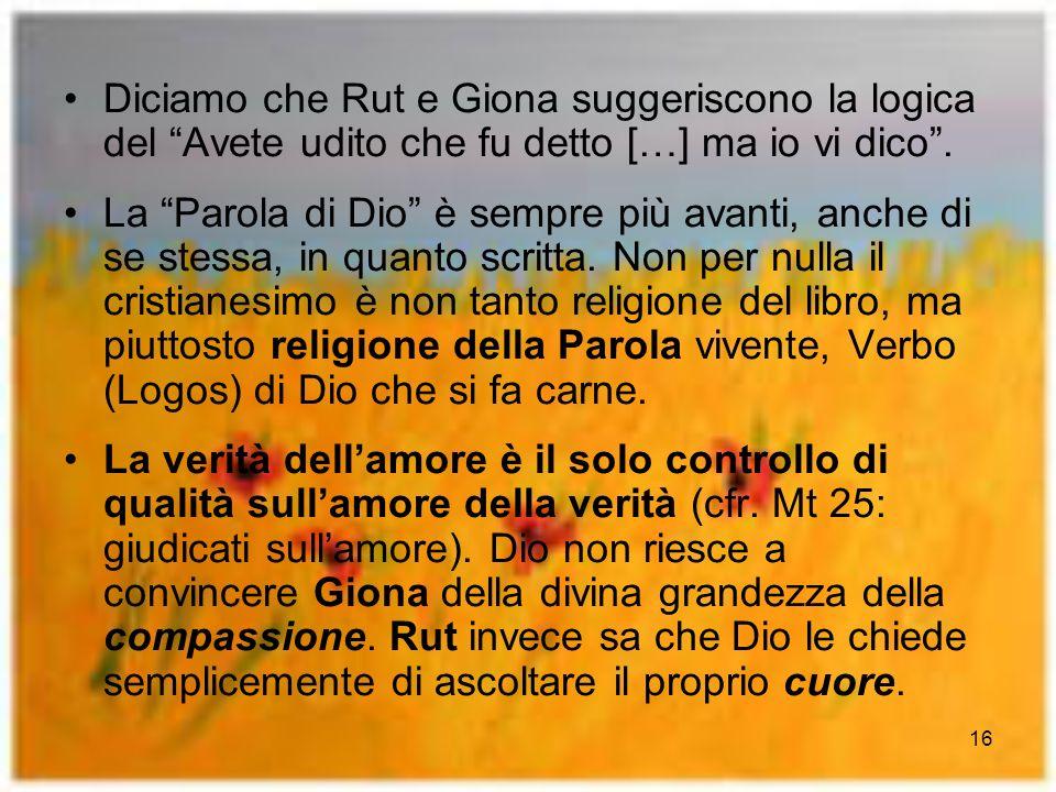 16 Diciamo che Rut e Giona suggeriscono la logica del Avete udito che fu detto […] ma io vi dico. La Parola di Dio è sempre più avanti, anche di se st