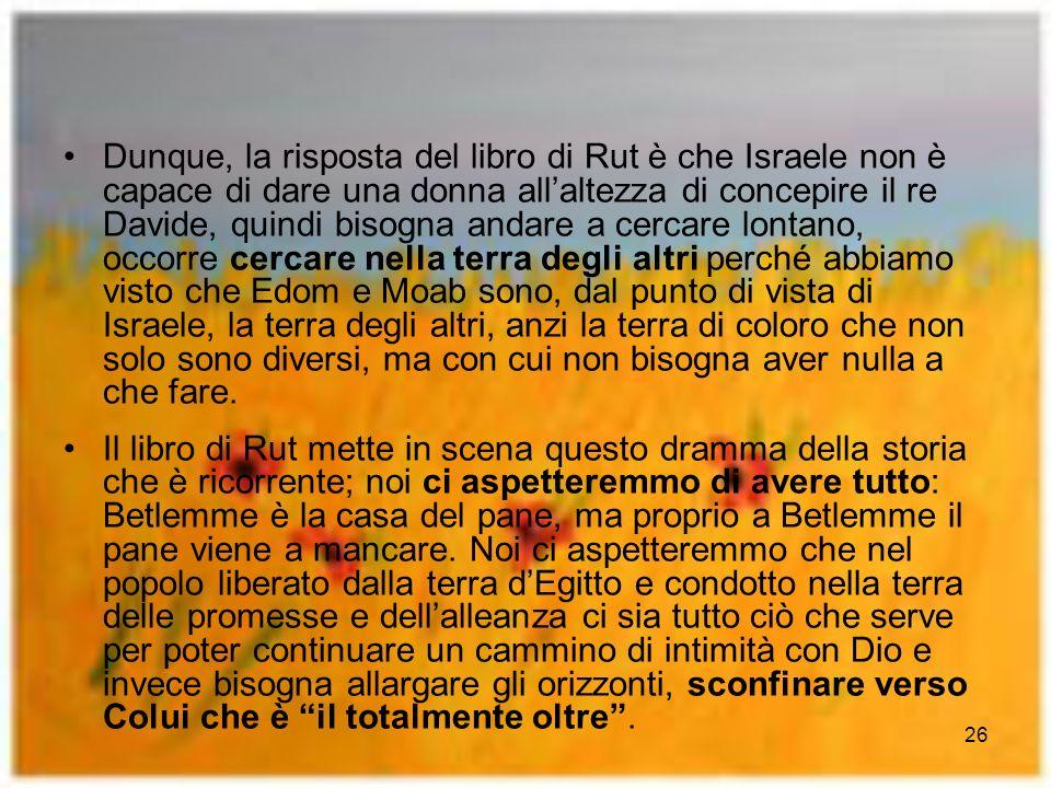 26 Dunque, la risposta del libro di Rut è che Israele non è capace di dare una donna allaltezza di concepire il re Davide, quindi bisogna andare a cer