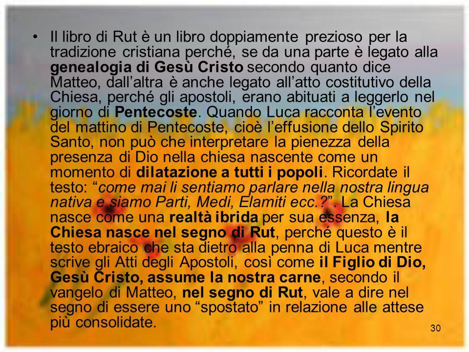 30 Il libro di Rut è un libro doppiamente prezioso per la tradizione cristiana perché, se da una parte è legato alla genealogia di Gesù Cristo secondo