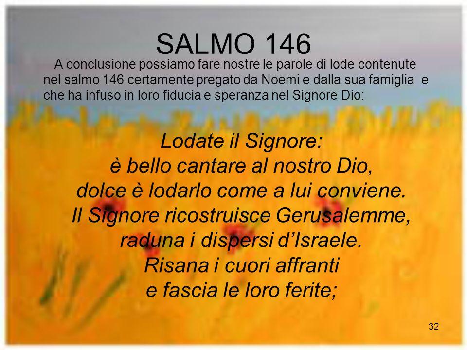 32 SALMO 146 A conclusione possiamo fare nostre le parole di lode contenute nel salmo 146 certamente pregato da Noemi e dalla sua famiglia e che ha infuso in loro fiducia e speranza nel Signore Dio: Lodate il Signore: è bello cantare al nostro Dio, dolce è lodarlo come a lui conviene.