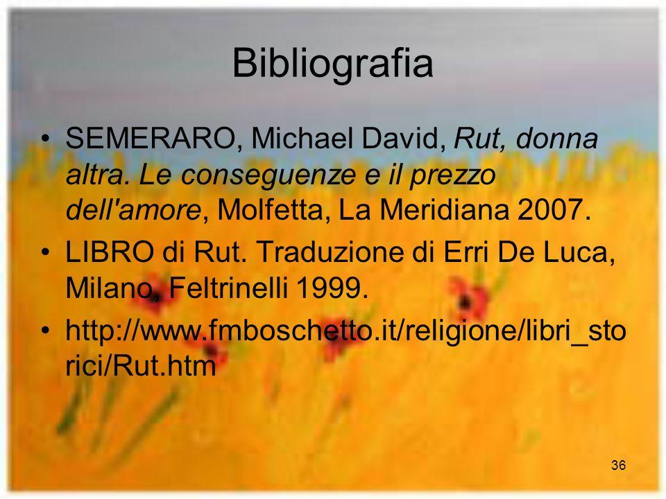 36 Bibliografia SEMERARO, Michael David, Rut, donna altra. Le conseguenze e il prezzo dell'amore, Molfetta, La Meridiana 2007. LIBRO di Rut. Traduzion