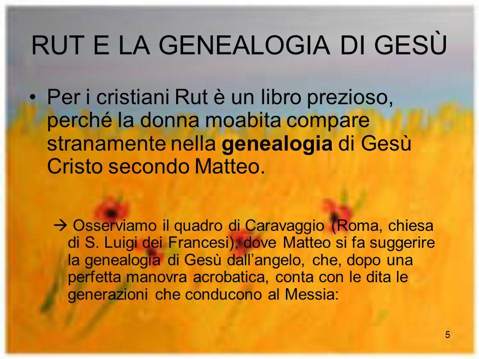 5 RUT E LA GENEALOGIA DI GESÙ Per i cristiani Rut è un libro prezioso, perché la donna moabita compare stranamente nella genealogia di Gesù Cristo secondo Matteo.