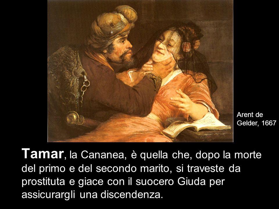 8 Tamar, la Cananea, è quella che, dopo la morte del primo e del secondo marito, si traveste da prostituta e giace con il suocero Giuda per assicurargli una discendenza.