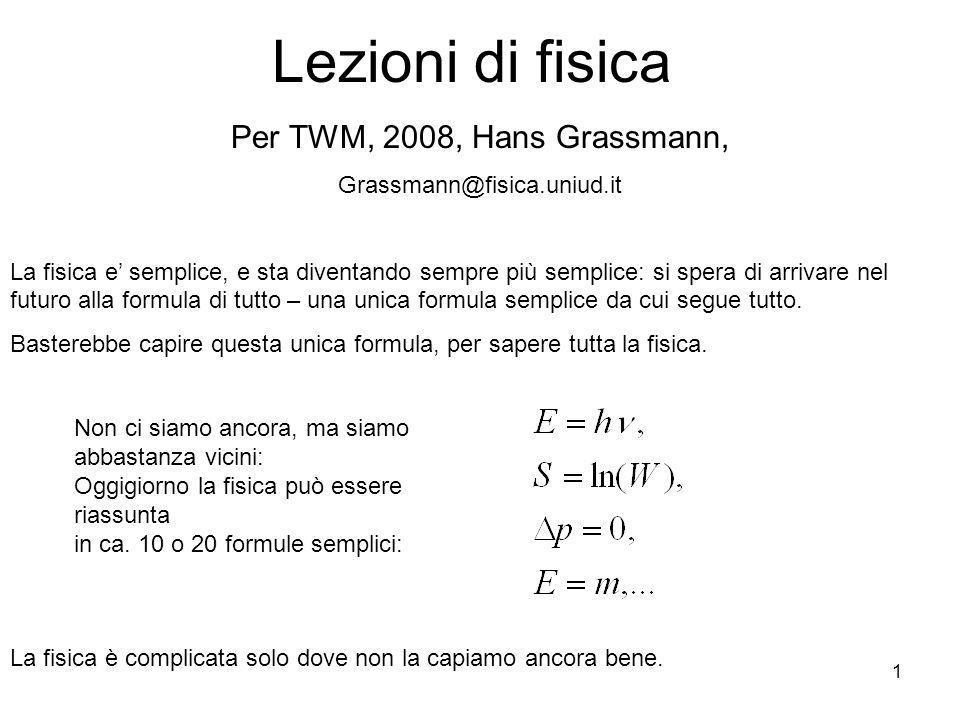 1 Lezioni di fisica Per TWM, 2008, Hans Grassmann, Grassmann@fisica.uniud.it La fisica e semplice, e sta diventando sempre più semplice: si spera di a