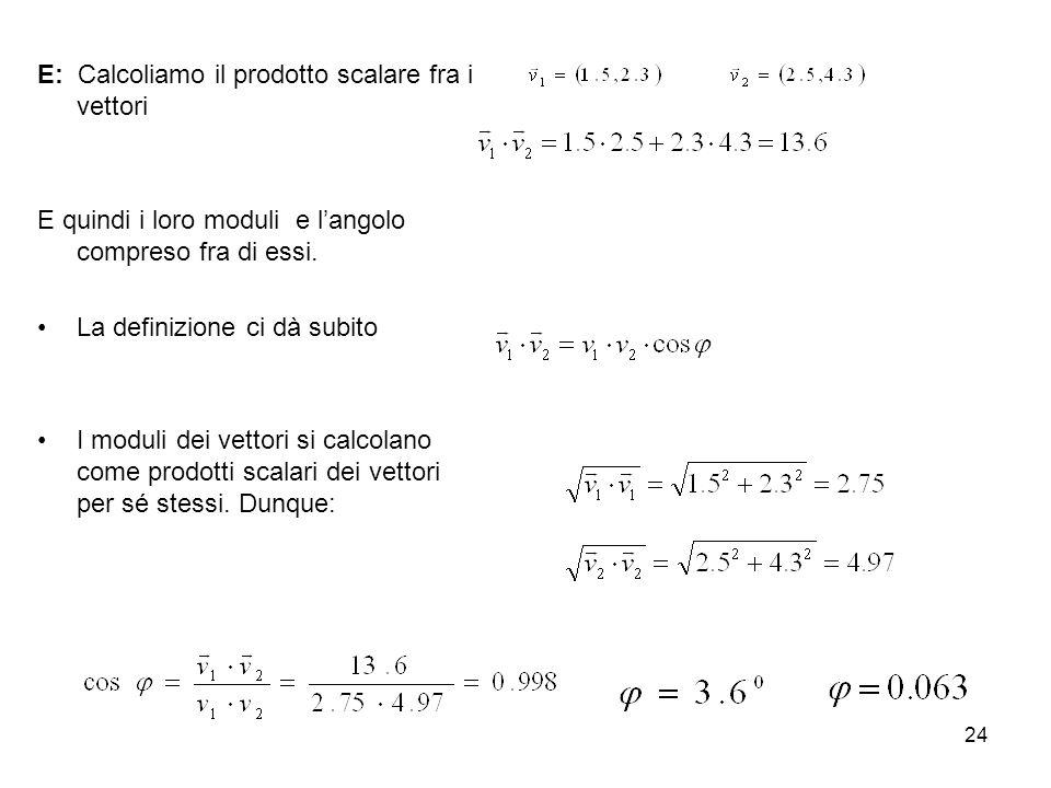24 E: Calcoliamo il prodotto scalare fra i vettori E quindi i loro moduli e langolo compreso fra di essi. La definizione ci dà subito I moduli dei vet