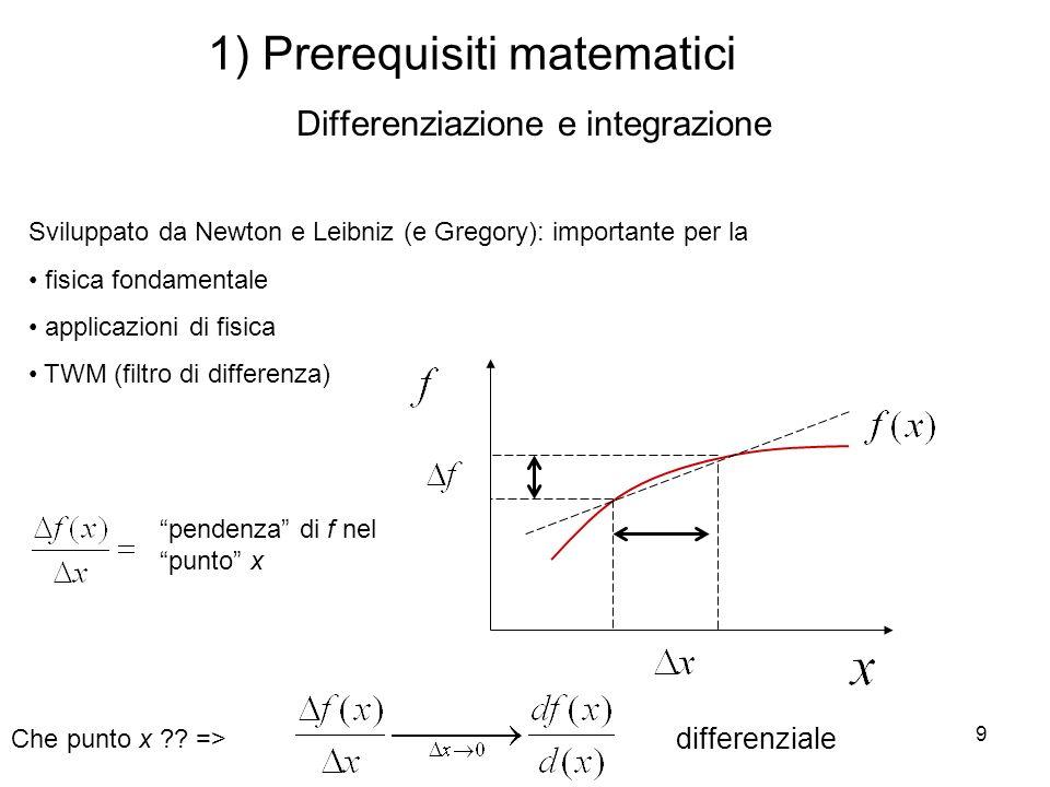 9 1) Prerequisiti matematici Differenziazione e integrazione Sviluppato da Newton e Leibniz (e Gregory): importante per la fisica fondamentale applica
