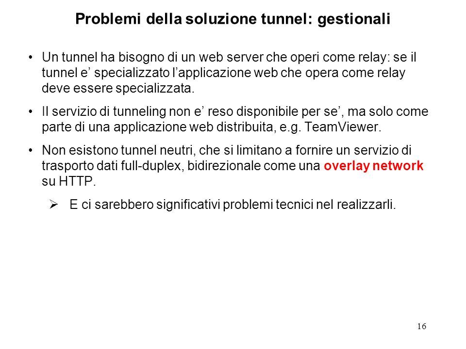 16 Problemi della soluzione tunnel: gestionali Un tunnel ha bisogno di un web server che operi come relay: se il tunnel e specializzato lapplicazione web che opera come relay deve essere specializzata.