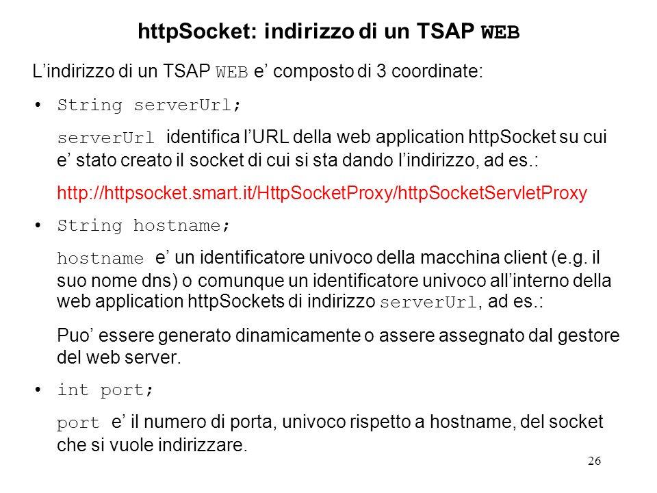 26 httpSocket: indirizzo di un TSAP WEB Lindirizzo di un TSAP WEB e composto di 3 coordinate: String serverUrl; serverUrl identifica lURL della web application httpSocket su cui e stato creato il socket di cui si sta dando lindirizzo, ad es.: http://httpsocket.smart.it/HttpSocketProxy/httpSocketServletProxy String hostname; hostname e un identificatore univoco della macchina client (e.g.