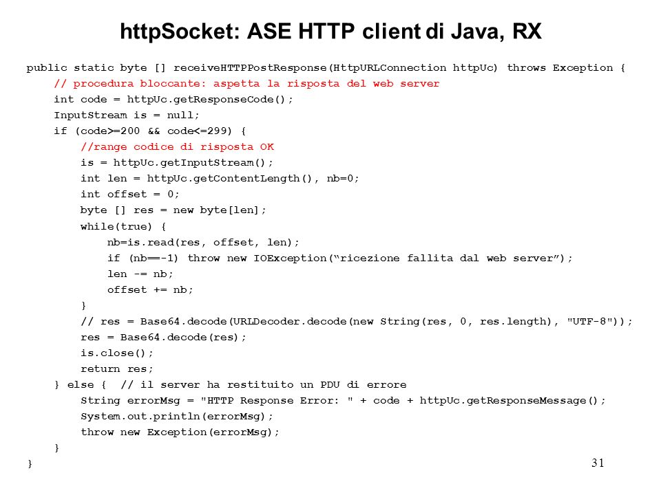 31 httpSocket: ASE HTTP client di Java, RX public static byte [] receiveHTTPPostResponse(HttpURLConnection httpUc) throws Exception { // procedura bloccante: aspetta la risposta del web server int code = httpUc.getResponseCode(); InputStream is = null; if (code>=200 && code<=299) { //range codice di risposta OK is = httpUc.getInputStream(); int len = httpUc.getContentLength(), nb=0; int offset = 0; byte [] res = new byte[len]; while(true) { nb=is.read(res, offset, len); if (nb==-1) throw new IOException(ricezione fallita dal web server); len -= nb; offset += nb; } // res = Base64.decode(URLDecoder.decode(new String(res, 0, res.length), UTF-8 )); res = Base64.decode(res); is.close(); return res; } else { // il server ha restituito un PDU di errore String errorMsg = HTTP Response Error: + code + httpUc.getResponseMessage(); System.out.println(errorMsg); throw new Exception(errorMsg); }