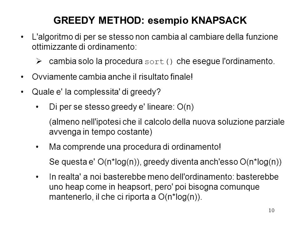 10 GREEDY METHOD: esempio KNAPSACK L algoritmo di per se stesso non cambia al cambiare della funzione ottimizzante di ordinamento: cambia solo la procedura sort() che esegue l ordinamento.