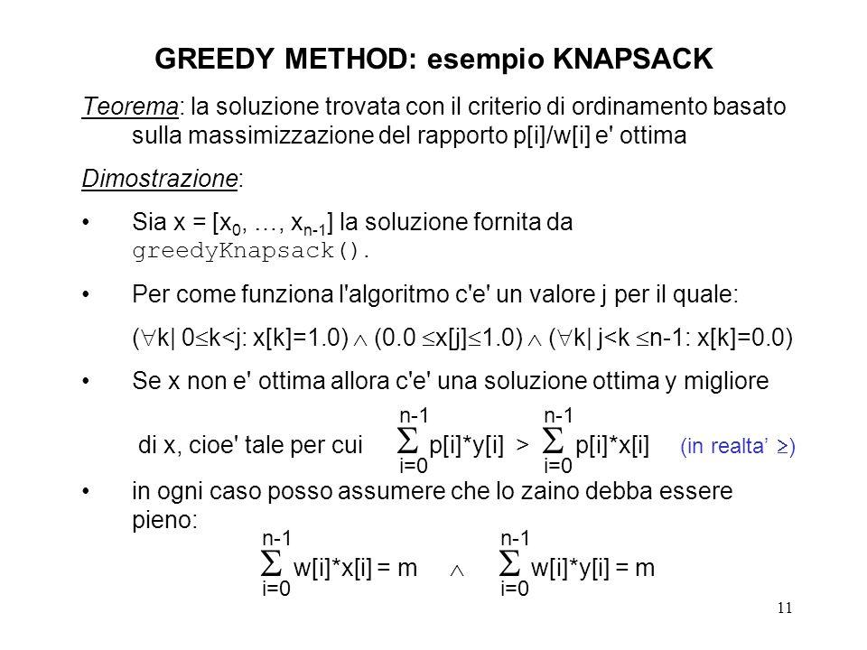 11 GREEDY METHOD: esempio KNAPSACK Teorema: la soluzione trovata con il criterio di ordinamento basato sulla massimizzazione del rapporto p[i]/w[i] e ottima Dimostrazione: Sia x = [x 0, …, x n-1 ] la soluzione fornita da greedyKnapsack().