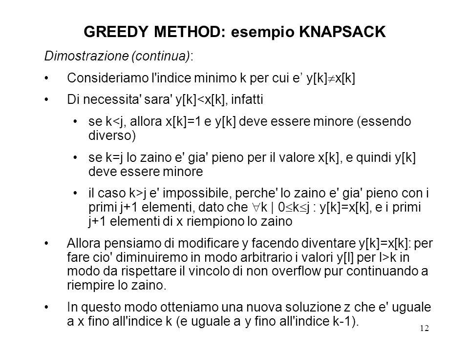 12 GREEDY METHOD: esempio KNAPSACK Dimostrazione (continua): Consideriamo l indice minimo k per cui e y[k] x[k] Di necessita sara y[k]<x[k], infatti se k<j, allora x[k]=1 e y[k] deve essere minore (essendo diverso) se k=j lo zaino e gia pieno per il valore x[k], e quindi y[k] deve essere minore il caso k>j e impossibile, perche lo zaino e gia pieno con i primi j+1 elementi, dato che k | 0 k j : y[k]=x[k], e i primi j+1 elementi di x riempiono lo zaino Allora pensiamo di modificare y facendo diventare y[k]=x[k]: per fare cio diminuiremo in modo arbitrario i valori y[l] per l>k in modo da rispettare il vincolo di non overflow pur continuando a riempire lo zaino.