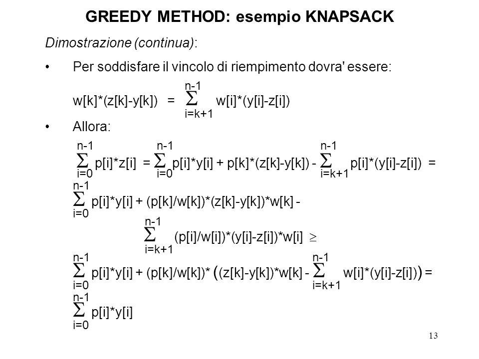 13 GREEDY METHOD: esempio KNAPSACK Dimostrazione (continua): Per soddisfare il vincolo di riempimento dovra essere: w[k]*(z[k]-y[k]) = w[i]*(y[i]-z[i]) Allora: p[i]*z[i] = p[i]*y[i] + p[k]*(z[k]-y[k]) - p[i]*(y[i]-z[i]) = p[i]*y[i] + (p[k]/w[k])*(z[k]-y[k])*w[k] - (p[i]/w[i])*(y[i]-z[i])*w[i] p[i]*y[i] + (p[k]/w[k])* ( (z[k]-y[k])*w[k] - w[i]*(y[i]-z[i]) ) = p[i]*y[i] i=k+1 n-1 i=0 n-1 i=0 n-1 i=k+1 n-1 i=0 n-1 i=k+1 n-1 i=k+1 n-1 i=0 n-1 i=0 n-1