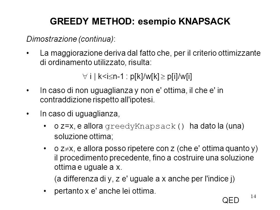 14 GREEDY METHOD: esempio KNAPSACK Dimostrazione (continua): La maggiorazione deriva dal fatto che, per il criterio ottimizzante di ordinamento utilizzato, risulta: i | k<i n-1 : p[k]/w[k] p[i]/w[i] In caso di non uguaglianza y non e ottima, il che e in contraddizione rispetto all ipotesi.
