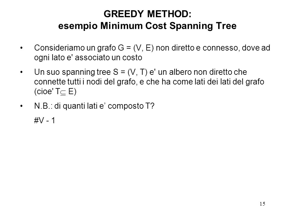 15 GREEDY METHOD: esempio Minimum Cost Spanning Tree Consideriamo un grafo G = (V, E) non diretto e connesso, dove ad ogni lato e associato un costo Un suo spanning tree S = (V, T) e un albero non diretto che connette tutti i nodi del grafo, e che ha come lati dei lati del grafo (cioe T E) N.B.: di quanti lati e composto T.