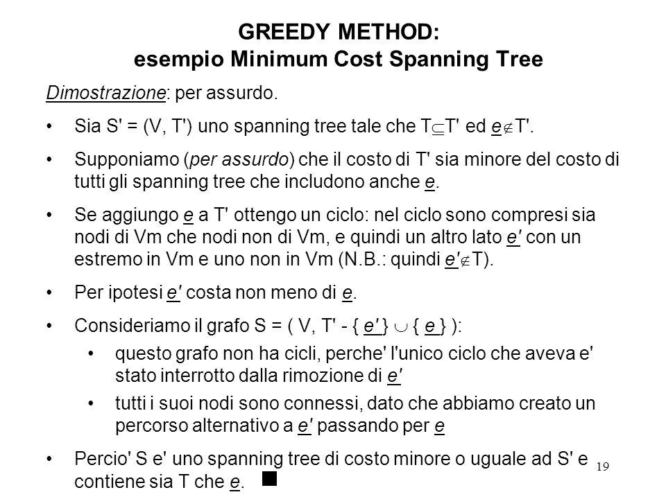 19 GREEDY METHOD: esempio Minimum Cost Spanning Tree Dimostrazione: per assurdo. Sia S' = (V, T') uno spanning tree tale che T T' ed e T'. Supponiamo