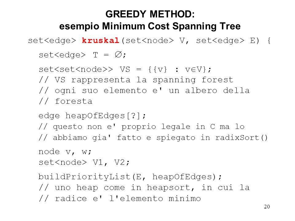 20 GREEDY METHOD: esempio Minimum Cost Spanning Tree set kruskal(set V, set E) { set T = ; set > VS = {{v} : v V}; // VS rappresenta la spanning forest // ogni suo elemento e un albero della // foresta edge heapOfEdges[ ]; // questo non e proprio legale in C ma lo // abbiamo gia fatto e spiegato in radixSort() node v, w; set V1, V2; buildPriorityList(E, heapOfEdges); // uno heap come in heapsort, in cui la // radice e l elemento minimo