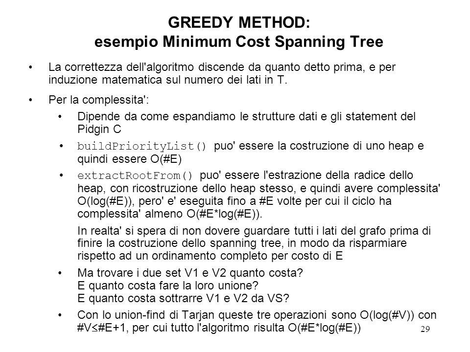 29 GREEDY METHOD: esempio Minimum Cost Spanning Tree La correttezza dell algoritmo discende da quanto detto prima, e per induzione matematica sul numero dei lati in T.
