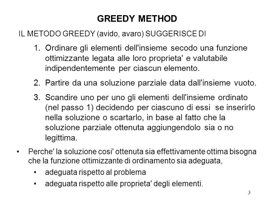 3 GREEDY METHOD IL METODO GREEDY (avido, avaro) SUGGERISCE DI 1.Ordinare gli elementi dell insieme secodo una funzione ottimizzante legata alle loro proprieta e valutabile indipendentemente per ciascun elemento.