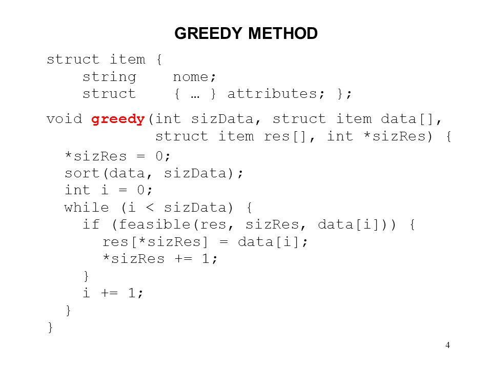 4 GREEDY METHOD struct item { string nome; struct { … } attributes; }; void greedy(int sizData, struct item data[], struct item res[], int *sizRes) { *sizRes = 0; sort(data, sizData); int i = 0; while (i < sizData) { if (feasible(res, sizRes, data[i])) { res[*sizRes] = data[i]; *sizRes += 1; } i += 1; }