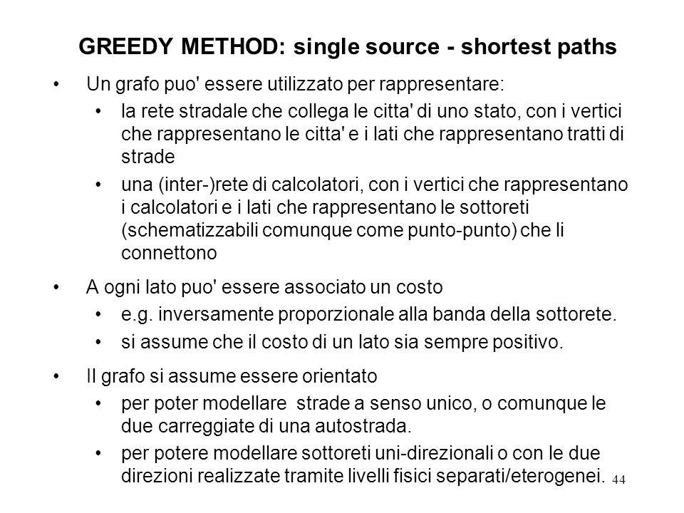 44 GREEDY METHOD: single source - shortest paths Un grafo puo essere utilizzato per rappresentare: la rete stradale che collega le citta di uno stato, con i vertici che rappresentano le citta e i lati che rappresentano tratti di strade una (inter-)rete di calcolatori, con i vertici che rappresentano i calcolatori e i lati che rappresentano le sottoreti (schematizzabili comunque come punto-punto) che li connettono A ogni lato puo essere associato un costo e.g.
