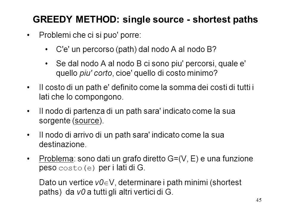 45 GREEDY METHOD: single source - shortest paths Problemi che ci si puo porre: C e un percorso (path) dal nodo A al nodo B.