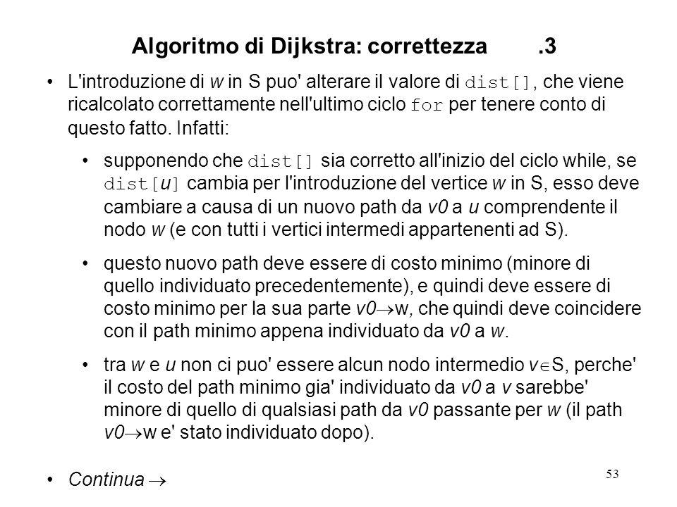 53 Algoritmo di Dijkstra: correttezza.3 L introduzione di w in S puo alterare il valore di dist[], che viene ricalcolato correttamente nell ultimo ciclo for per tenere conto di questo fatto.