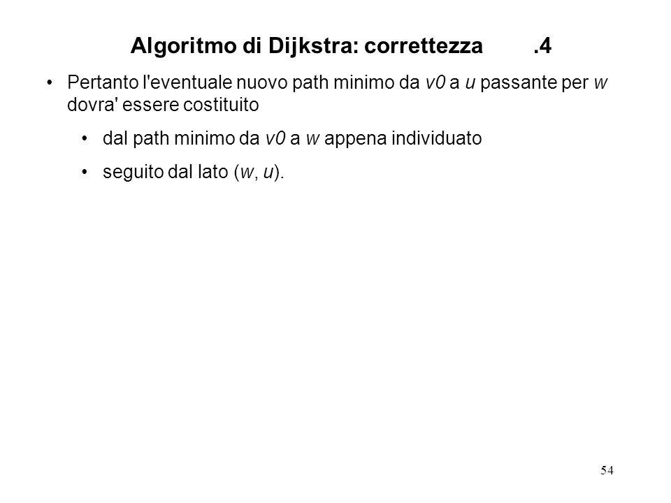 54 Algoritmo di Dijkstra: correttezza.4 Pertanto l eventuale nuovo path minimo da v0 a u passante per w dovra essere costituito dal path minimo da v0 a w appena individuato seguito dal lato (w, u).