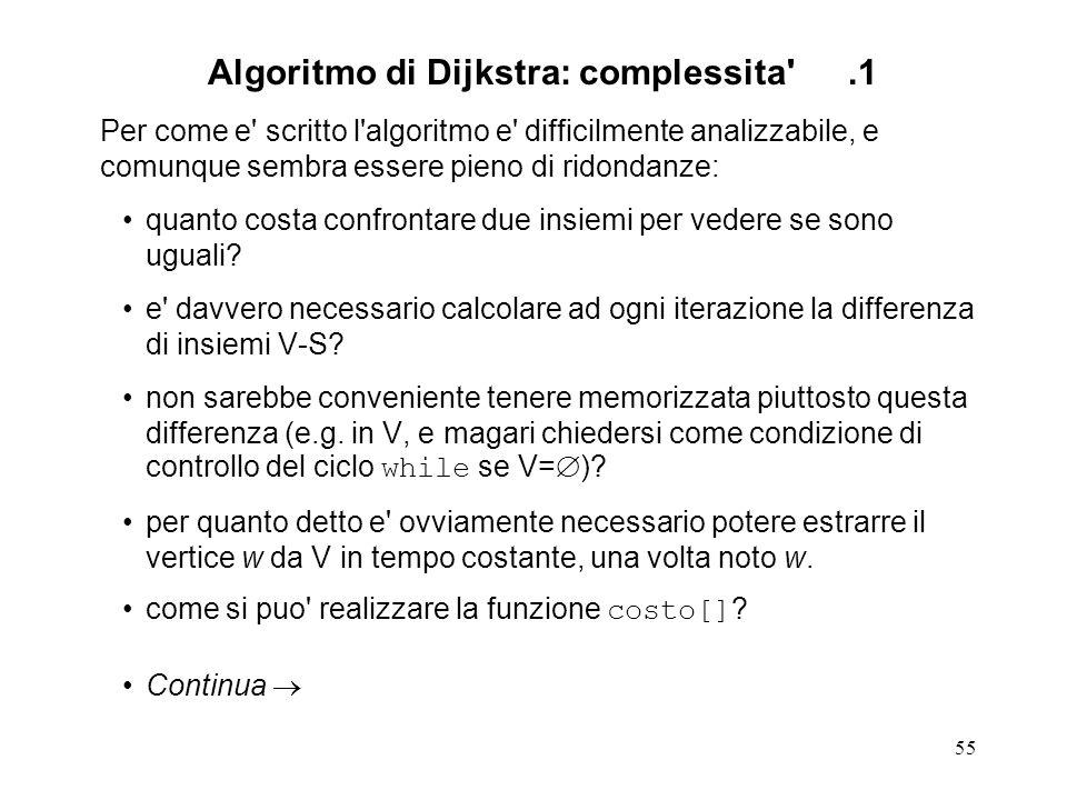 55 Algoritmo di Dijkstra: complessita .1 Per come e scritto l algoritmo e difficilmente analizzabile, e comunque sembra essere pieno di ridondanze: quanto costa confrontare due insiemi per vedere se sono uguali.