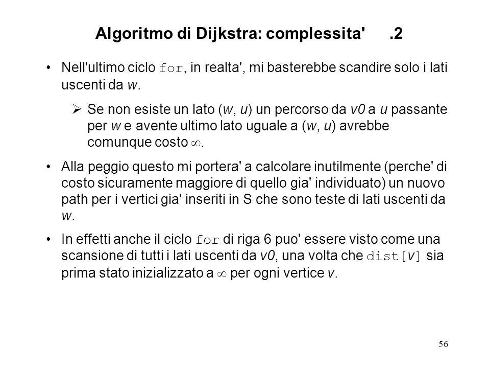 56 Algoritmo di Dijkstra: complessita .2 Nell ultimo ciclo for, in realta , mi basterebbe scandire solo i lati uscenti da w.