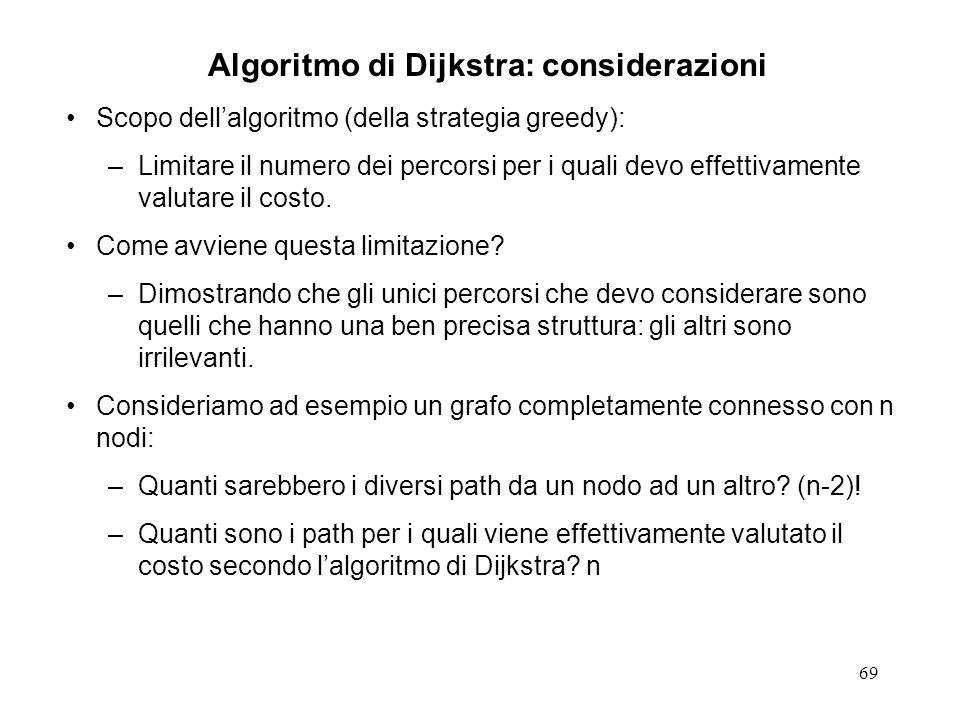 69 Algoritmo di Dijkstra: considerazioni Scopo dellalgoritmo (della strategia greedy): –Limitare il numero dei percorsi per i quali devo effettivamente valutare il costo.