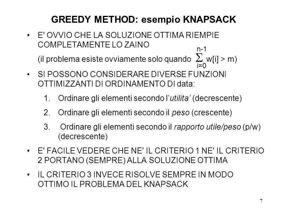 7 GREEDY METHOD: esempio KNAPSACK E OVVIO CHE LA SOLUZIONE OTTIMA RIEMPIE COMPLETAMENTE LO ZAINO (il problema esiste ovviamente solo quando w[i] > m) SI POSSONO CONSIDERARE DIVERSE FUNZIONI OTTIMIZZANTI DI ORDINAMENTO DI data: 1.Ordinare gli elementi secondo lutilita (decrescente) 2.