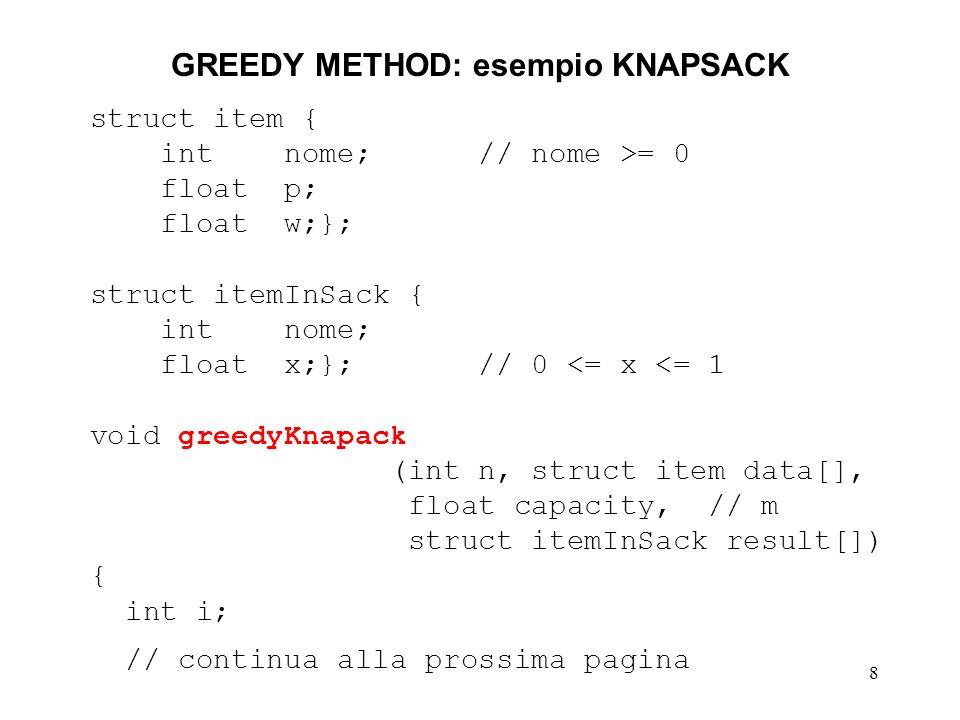 8 GREEDY METHOD: esempio KNAPSACK struct item { int nome; // nome >= 0 float p; float w;}; struct itemInSack { int nome; float x;}; // 0 <= x <= 1 void greedyKnapack (int n, struct item data[], float capacity, // m struct itemInSack result[]) { int i; // continua alla prossima pagina