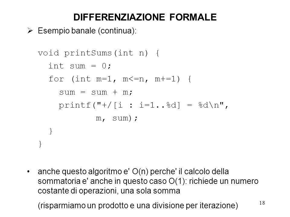 18 DIFFERENZIAZIONE FORMALE Esempio banale (continua): void printSums(int n) { int sum = 0; for (int m=1, m<=n, m+=1) { sum = sum + m; printf(