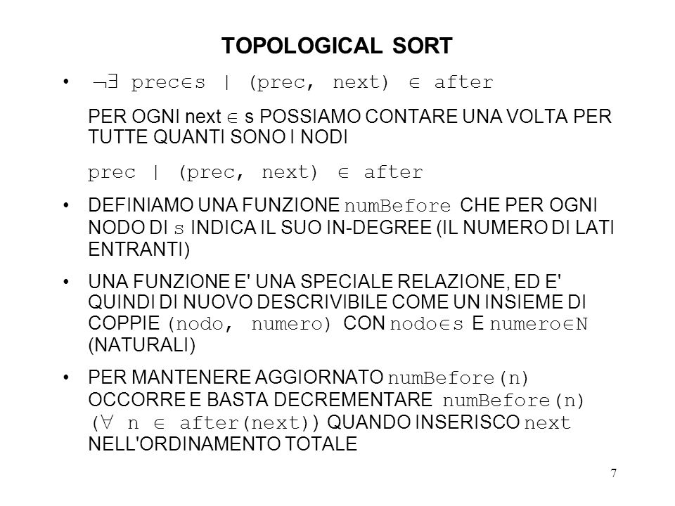 8 TOPOLOGICAL SORT // primo raffinamento void topSort(SET s, // in SET after, // in LIST & order) { // out 1 PAIR inDegree { 2 node nodo; 3 int numero; }; 4 order = <>; // LISTA VUOTA 5 SET numBefore = {(n, 0) : n s}; 6 for ((prec, next) after) numBefore(next) += 1; 7 while ( next s | numBefore(next)==0) { 8 // RIMUOVO next DA s s = s - {next}; 9 for (n after(next)) numBefore(n) -= 1; 10 // AGGIUNGO next A order order = order + ; 11 } if (s!= ) order = UNDEFINED; // GRAFO CON CICLI 12 } 13