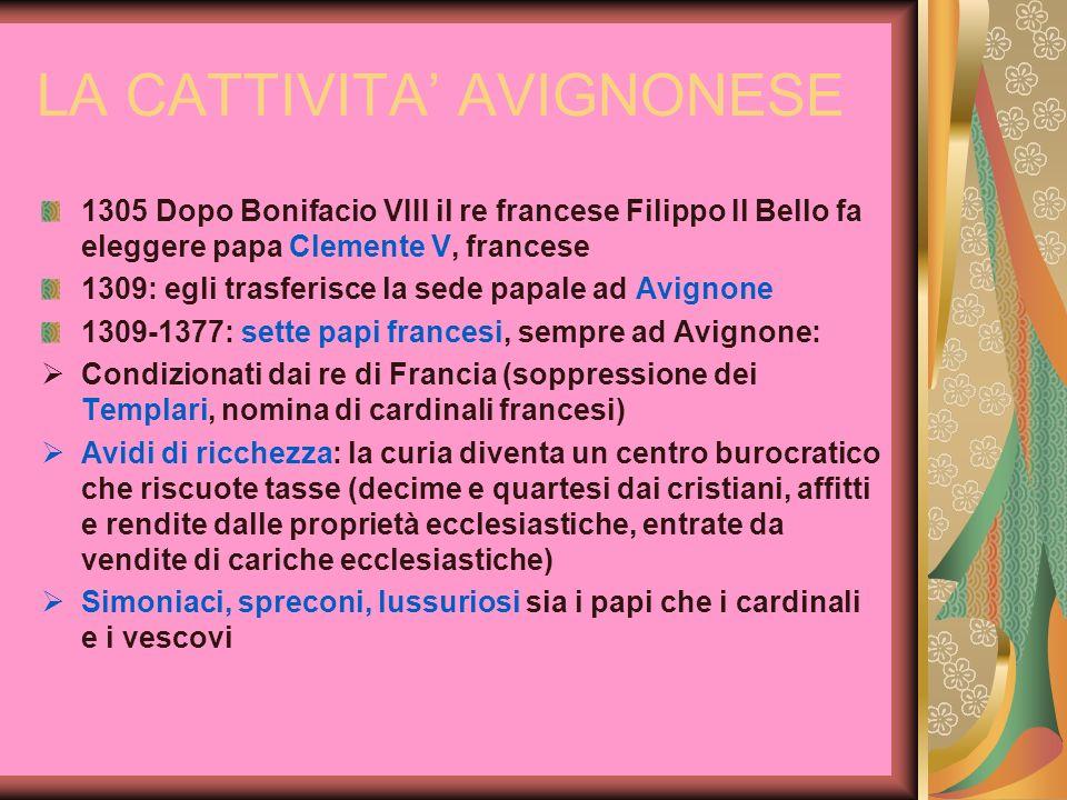 LA CATTIVITA AVIGNONESE 1305 Dopo Bonifacio VIII il re francese Filippo Il Bello fa eleggere papa Clemente V, francese 1309: egli trasferisce la sede