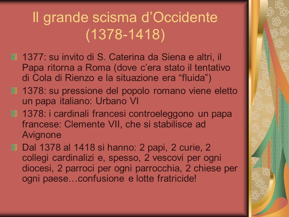 Il grande scisma dOccidente (1378-1418) 1377: su invito di S. Caterina da Siena e altri, il Papa ritorna a Roma (dove cera stato il tentativo di Cola