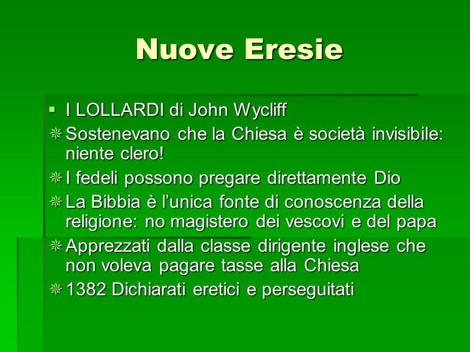 Nuove Eresie I LOLLARDI di John Wycliff I LOLLARDI di John Wycliff Sostenevano che la Chiesa è società invisibile: niente clero! Sostenevano che la Ch